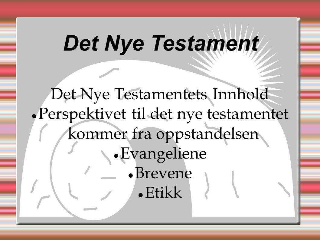 Det Nye Testament Det Nye Testamentets Innhold  Perspektivet til det nye testamentet kommer fra oppstandelsen  Evangeliene  Brevene  Etikk