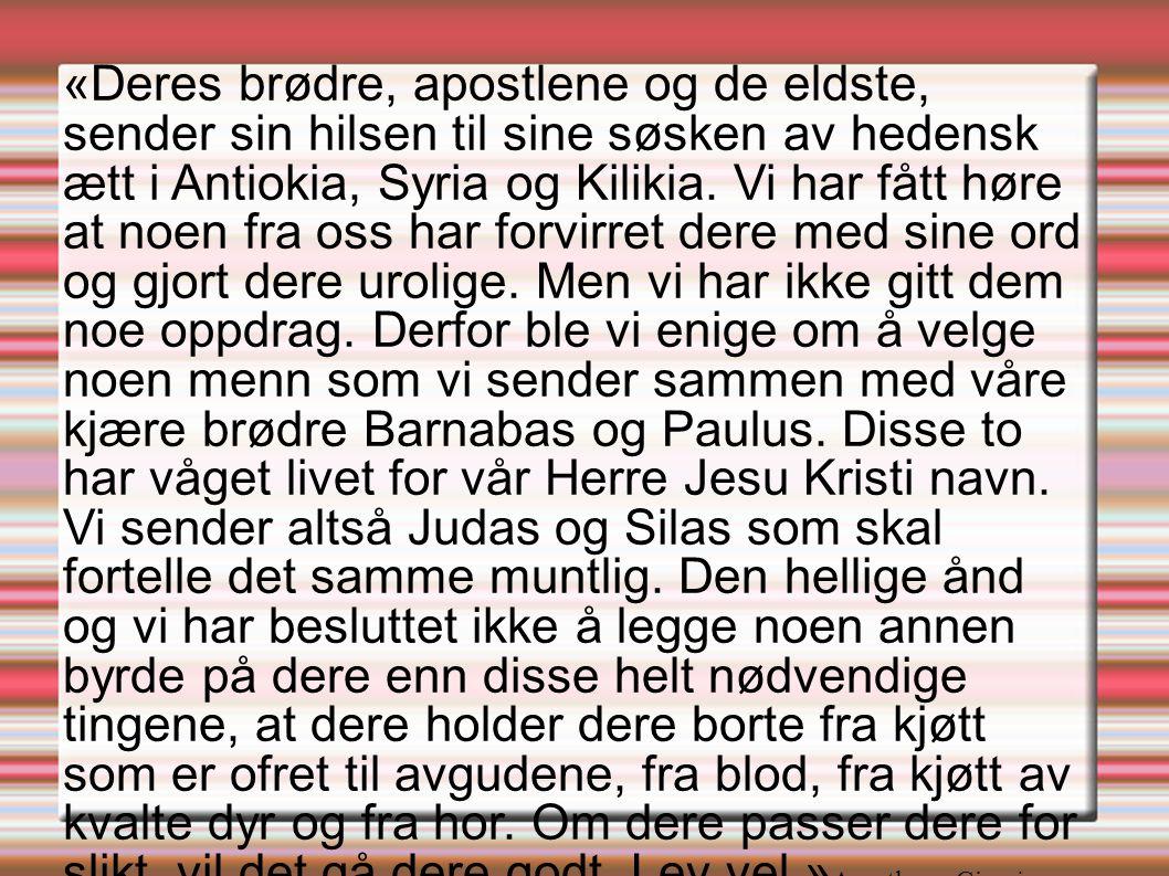 «Deres brødre, apostlene og de eldste, sender sin hilsen til sine søsken av hedensk ætt i Antiokia, Syria og Kilikia. Vi har fått høre at noen fra oss