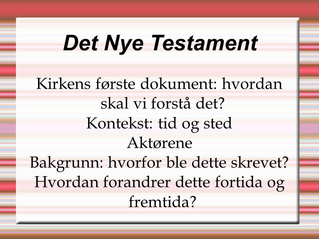 Det Nye Testament Kirkens første dokument: hvordan skal vi forstå det? Kontekst: tid og sted Aktørene Bakgrunn: hvorfor ble dette skrevet? Hvordan for