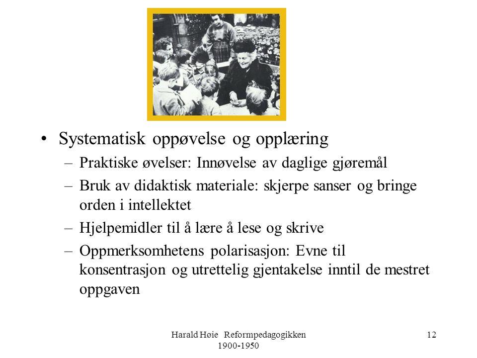 Harald Høie Reformpedagogikken 1900-1950 12 •Systematisk oppøvelse og opplæring –Praktiske øvelser: Innøvelse av daglige gjøremål –Bruk av didaktisk m