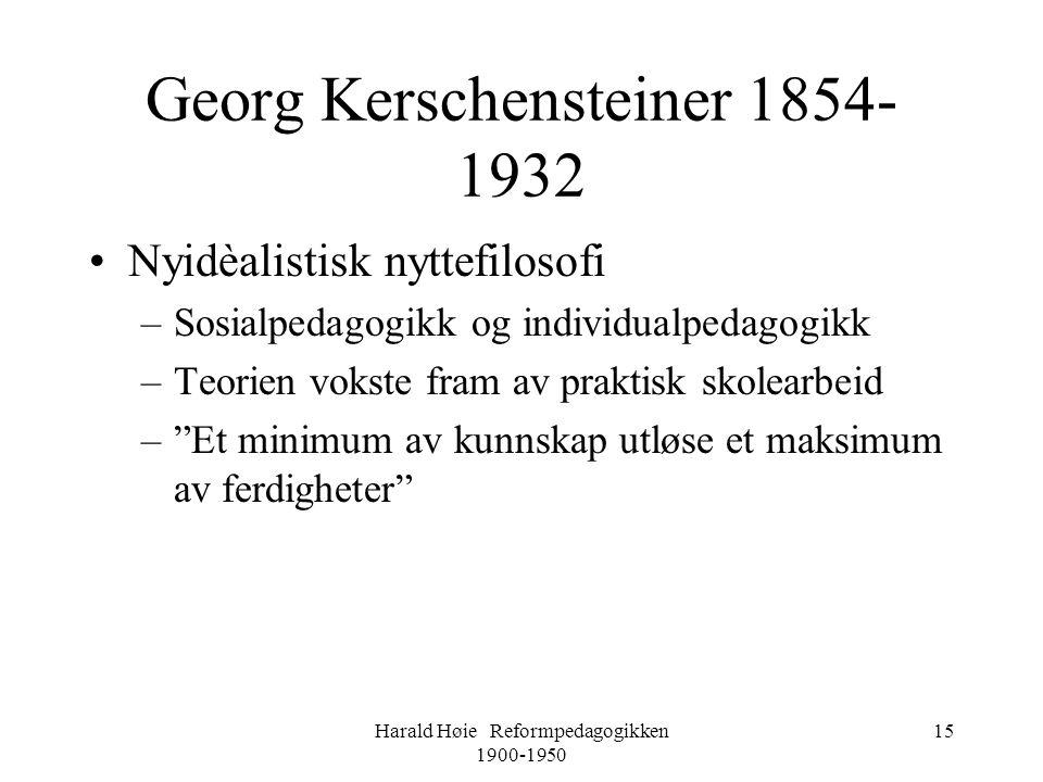Harald Høie Reformpedagogikken 1900-1950 15 Georg Kerschensteiner 1854- 1932 •Nyidèalistisk nyttefilosofi –Sosialpedagogikk og individualpedagogikk –T