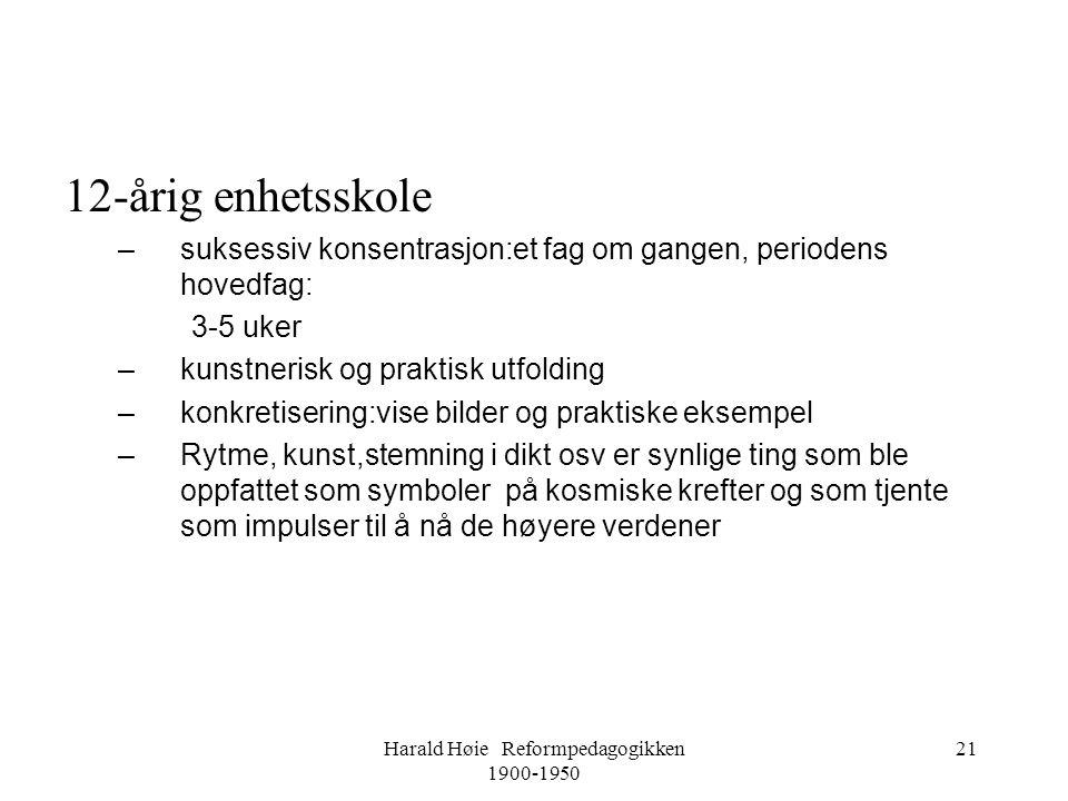 Harald Høie Reformpedagogikken 1900-1950 21 12-årig enhetsskole –suksessiv konsentrasjon:et fag om gangen, periodens hovedfag: 3-5 uker –kunstnerisk o