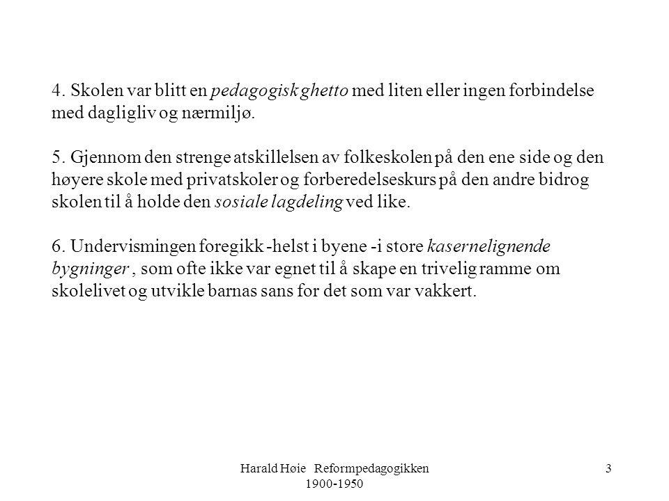 Harald Høie Reformpedagogikken 1900-1950 3 4. Skolen var blitt en pedagogisk ghetto med liten eller ingen forbindelse med dagligliv og nærmiljø. 5. Gj