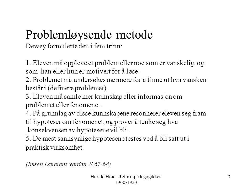 Harald Høie Reformpedagogikken 1900-1950 7 Problemløysende metode Dewey formulerte den i fem trinn: 1. Eleven må oppleve et problem eller noe som er v