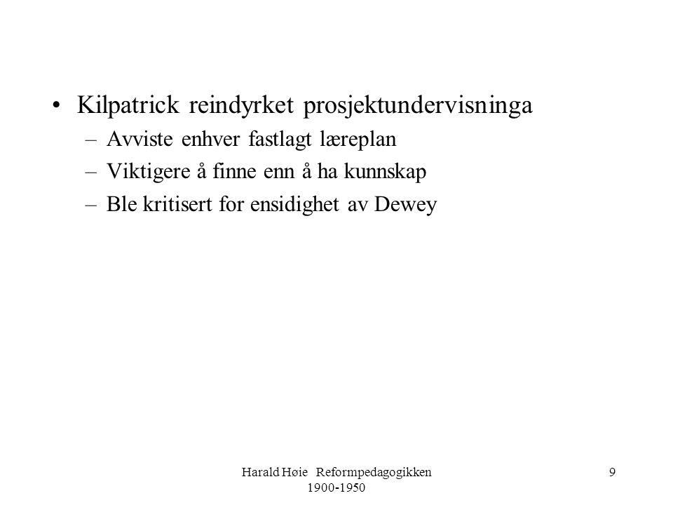 Harald Høie Reformpedagogikken 1900-1950 9 •Kilpatrick reindyrket prosjektundervisninga –Avviste enhver fastlagt læreplan –Viktigere å finne enn å ha