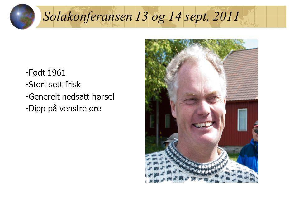 Solakonferansen 13 og 14 sept, 2011 -Født 1961 -Stort sett frisk -Generelt nedsatt hørsel -Dipp på venstre øre
