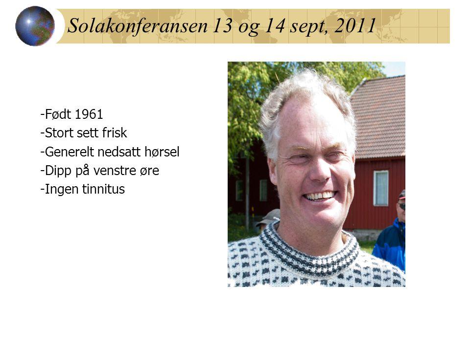 Solakonferansen 13 og 14 sept, 2011 -Født 1961 -Stort sett frisk -Generelt nedsatt hørsel -Dipp på venstre øre -Ingen tinnitus