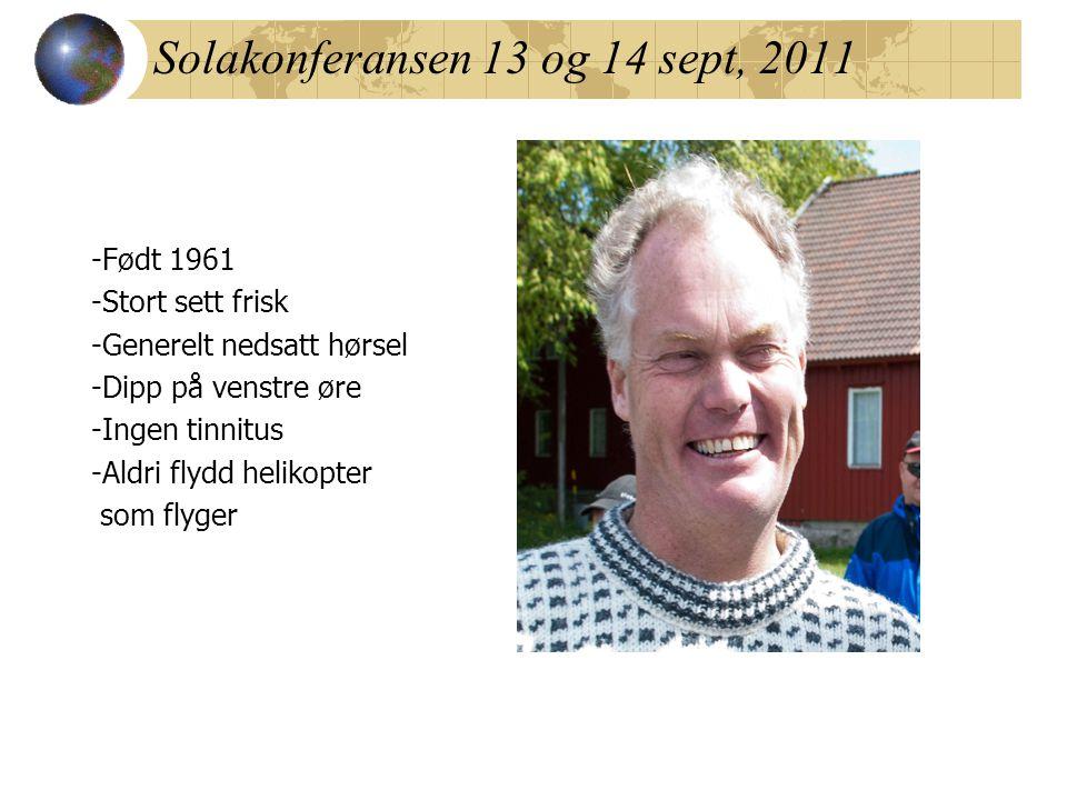 Solakonferansen 13 og 14 sept, 2011 -Født 1961 -Stort sett frisk -Generelt nedsatt hørsel -Dipp på venstre øre -Ingen tinnitus -Aldri flydd helikopter