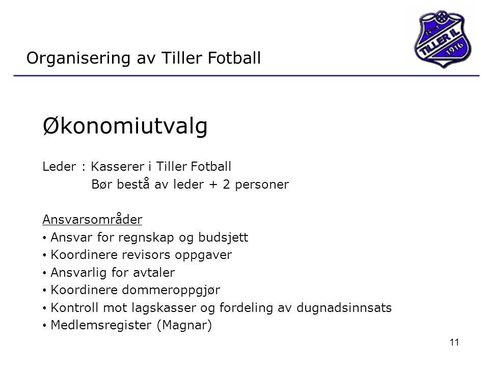 11 Organisering av Tiller Fotball Økonomiutvalg Leder : Kasserer i Tiller Fotball Bør bestå av leder + 2 personer Ansvarsområder • Ansvar for regnskap og budsjett • Koordinere revisors oppgaver • Ansvarlig for avtaler • Koordinere dommeroppgjør • Kontroll mot lagskasser og fordeling av dugnadsinnsats • Medlemsregister (Magnar)