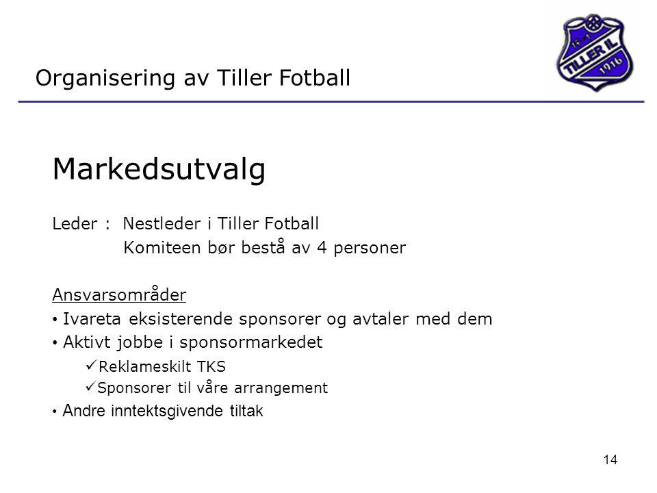 14 Organisering av Tiller Fotball Markedsutvalg Leder : Nestleder i Tiller Fotball Komiteen bør bestå av 4 personer Ansvarsområder • Ivareta eksistere