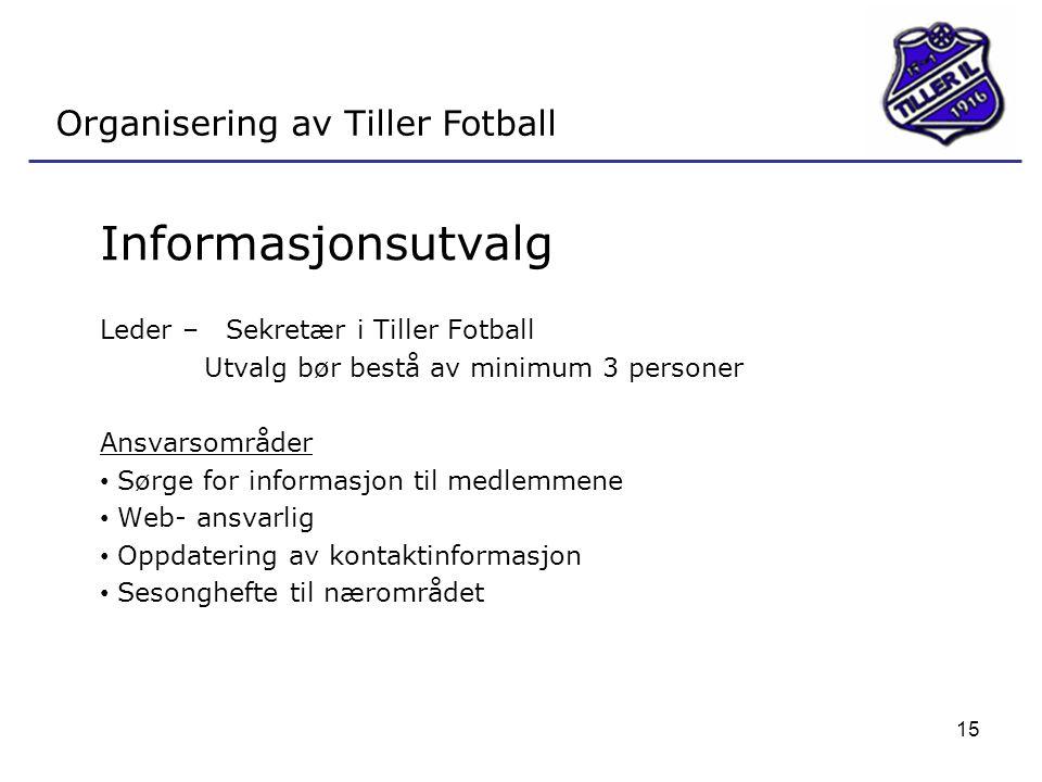15 Organisering av Tiller Fotball Informasjonsutvalg Leder – Sekretær i Tiller Fotball Utvalg bør bestå av minimum 3 personer Ansvarsområder • Sørge for informasjon til medlemmene • Web- ansvarlig • Oppdatering av kontaktinformasjon • Sesonghefte til nærområdet