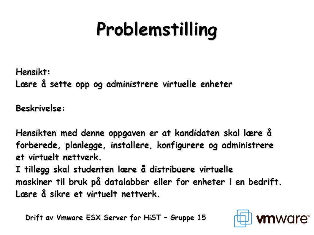Drift av Vmware ESX Server for HiST – Gruppe 15 Problemstilling Hensikt: Lære å sette opp og administrere virtuelle enheter Beskrivelse: Hensikten med