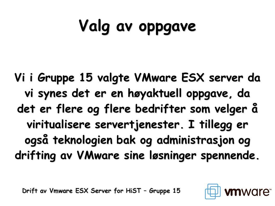 Drift av Vmware ESX Server for HiST – Gruppe 15 Valg av oppgave Vi i Gruppe 15 valgte VMware ESX server da vi synes det er en høyaktuell oppgave, da d