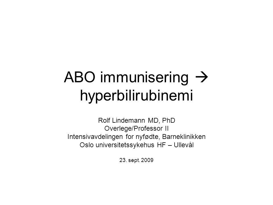 ABO immunisering  hyperbilirubinemi Rolf Lindemann MD, PhD Overlege/Professor II Intensivavdelingen for nyfødte, Barneklinikken Oslo universitetssyke