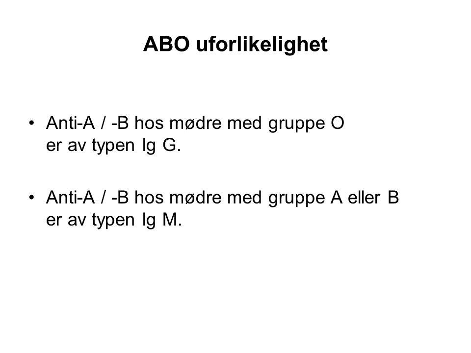 ABO uforlikelighet •Anti-A / -B hos mødre med gruppe O er av typen Ig G. •Anti-A / -B hos mødre med gruppe A eller B er av typen Ig M.