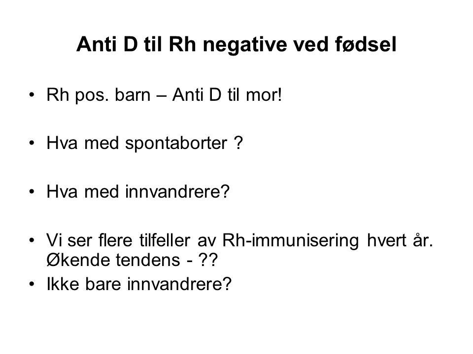 Anti D til Rh negative ved fødsel •Rh pos. barn – Anti D til mor! •Hva med spontaborter ? •Hva med innvandrere? •Vi ser flere tilfeller av Rh-immunise