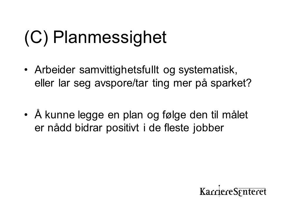 (C) Planmessighet •Arbeider samvittighetsfullt og systematisk, eller lar seg avspore/tar ting mer på sparket? •Å kunne legge en plan og følge den til