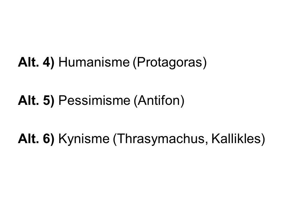 Alt. 4) Humanisme (Protagoras) Alt. 5) Pessimisme (Antifon) Alt. 6) Kynisme (Thrasymachus, Kallikles)