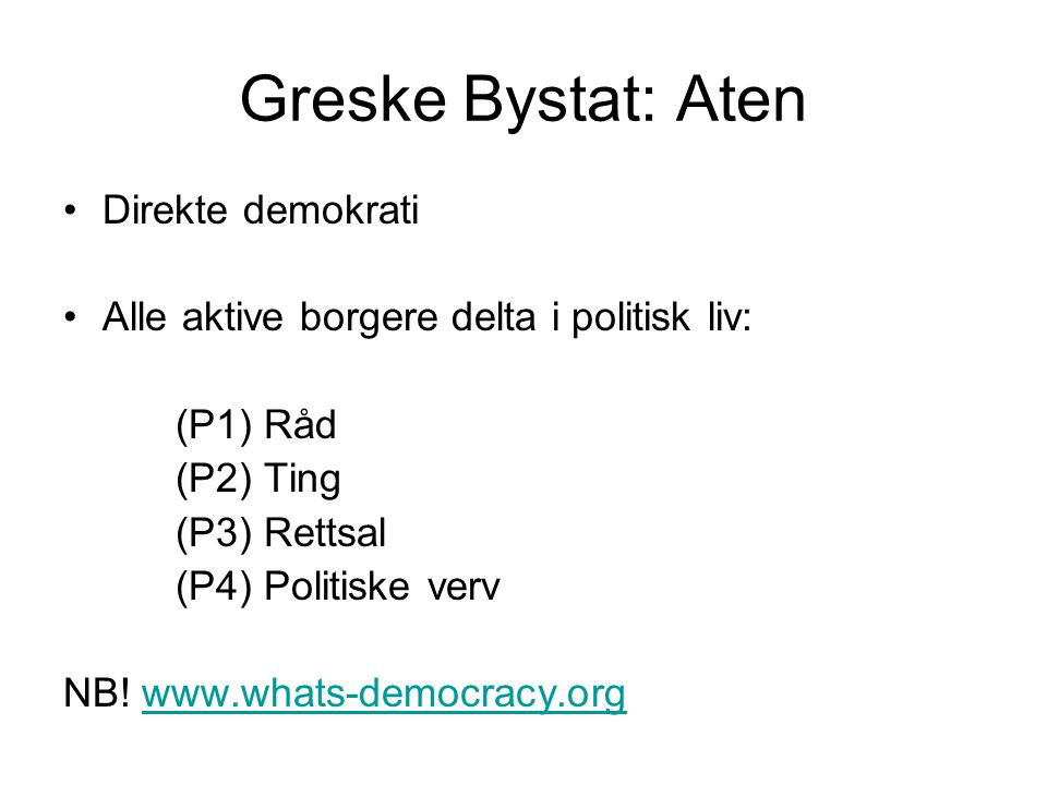 Greske Bystat: Aten •Direkte demokrati •Alle aktive borgere delta i politisk liv: (P1) Råd (P2) Ting (P3) Rettsal (P4) Politiske verv NB! www.whats-de