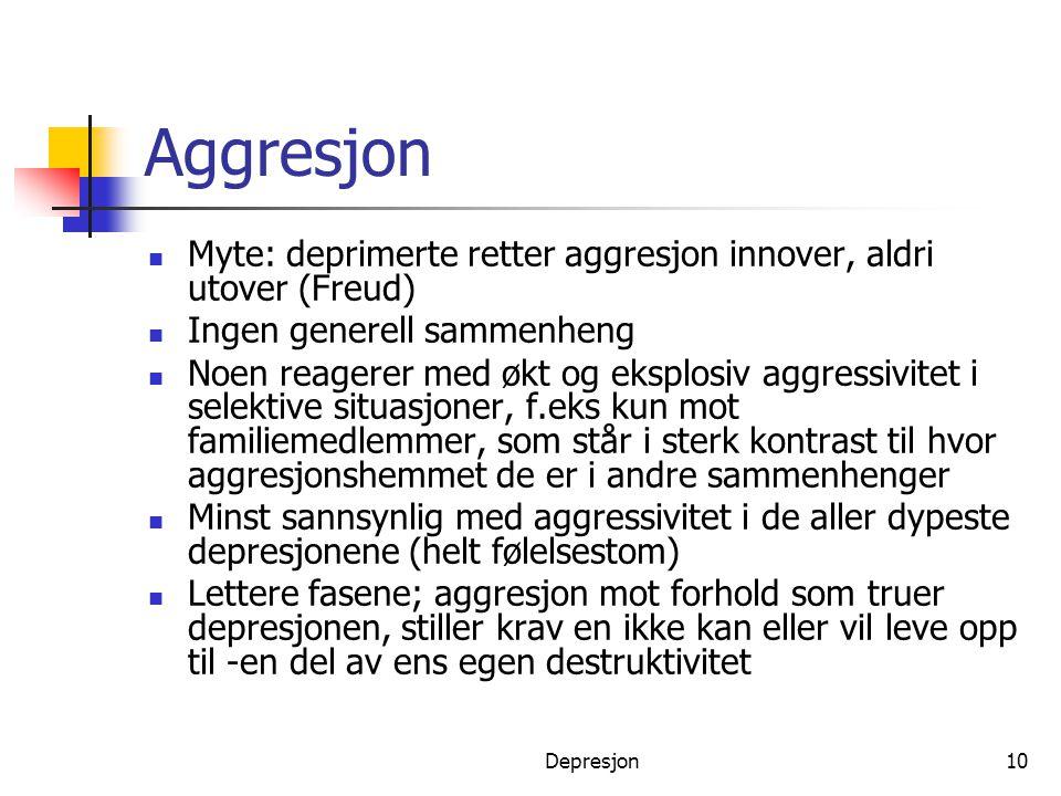 Depresjon10 Aggresjon  Myte: deprimerte retter aggresjon innover, aldri utover (Freud)  Ingen generell sammenheng  Noen reagerer med økt og eksplos