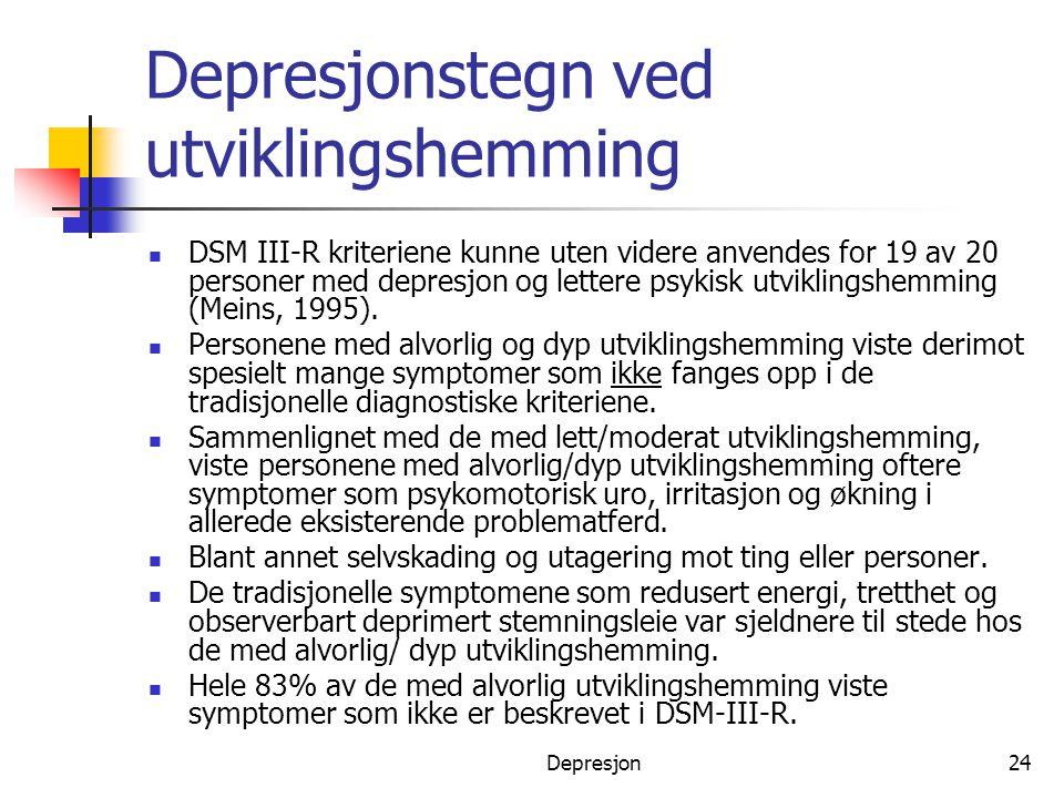 Depresjon24 Depresjonstegn ved utviklingshemming  DSM III-R kriteriene kunne uten videre anvendes for 19 av 20 personer med depresjon og lettere psyk