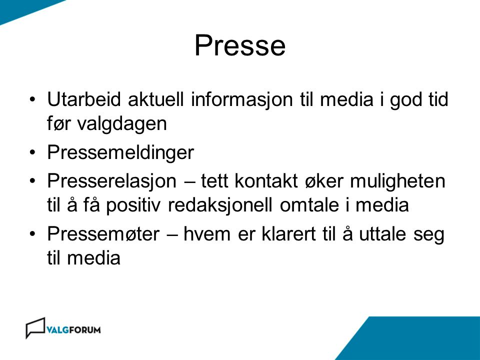 Presse •Utarbeid aktuell informasjon til media i god tid før valgdagen •Pressemeldinger •Presserelasjon – tett kontakt øker muligheten til å få positi