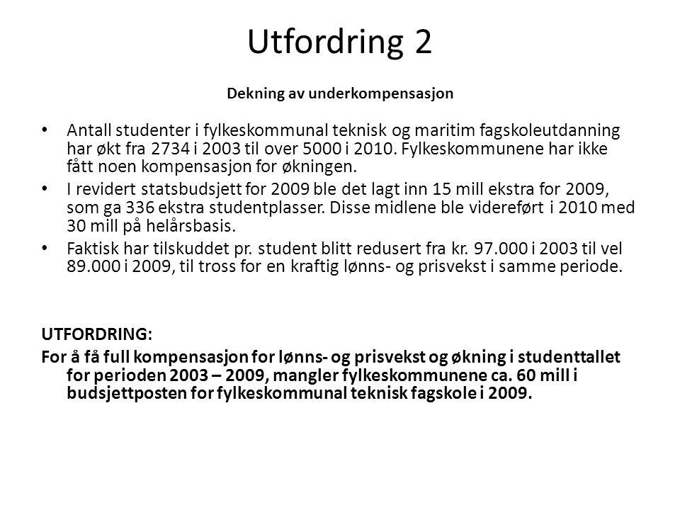 Utfordring 2 Dekning av underkompensasjon • Antall studenter i fylkeskommunal teknisk og maritim fagskoleutdanning har økt fra 2734 i 2003 til over 5000 i 2010.