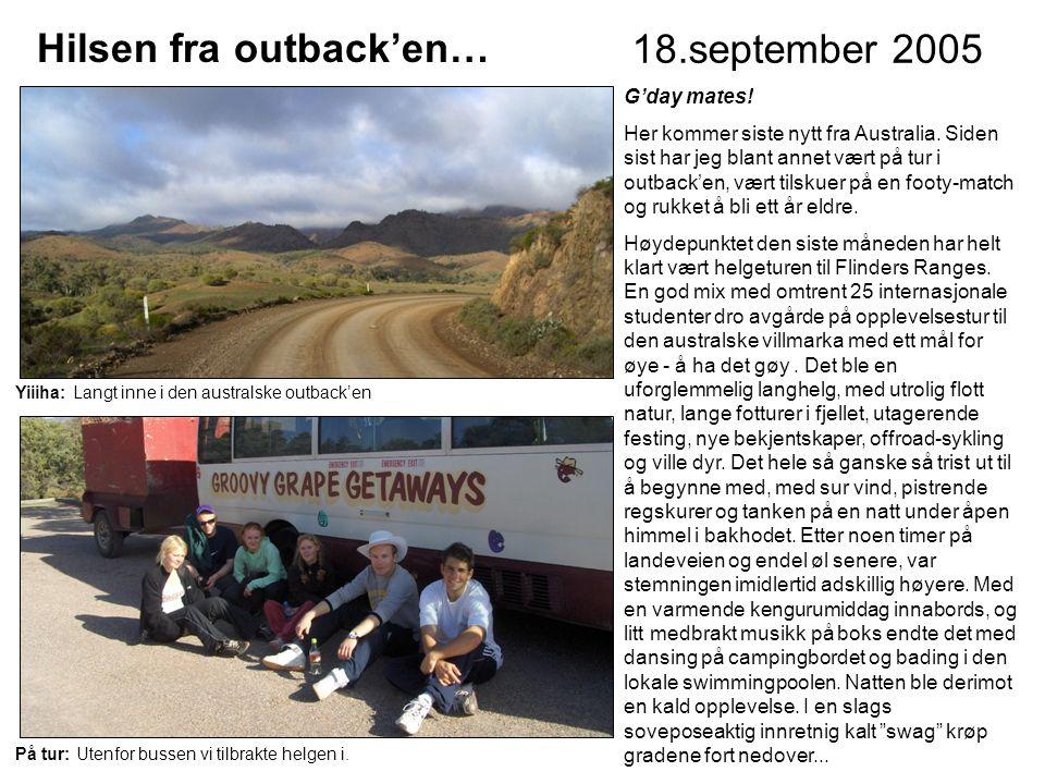 Hilsen fra outback'en… 18.september 2005 G'day mates! Her kommer siste nytt fra Australia. Siden sist har jeg blant annet vært på tur i outback'en, væ