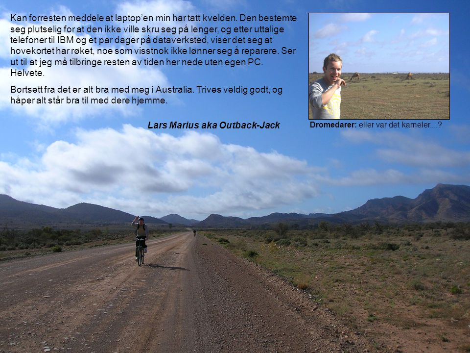 Lars Marius aka Outback-Jack Dromedarer: eller var det kameler....? Kan forresten meddele at laptop'en min har tatt kvelden. Den bestemte seg plutseli