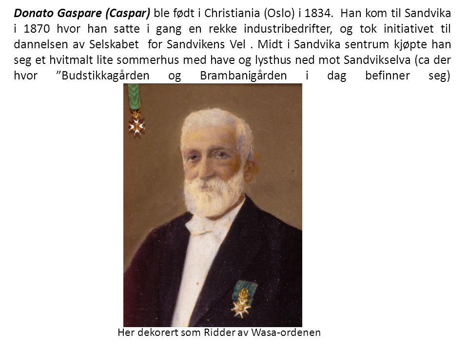 Donato Gaspare (Caspar) ble født i Christiania (Oslo) i 1834. Han kom til Sandvika i 1870 hvor han satte i gang en rekke industribedrifter, og tok in