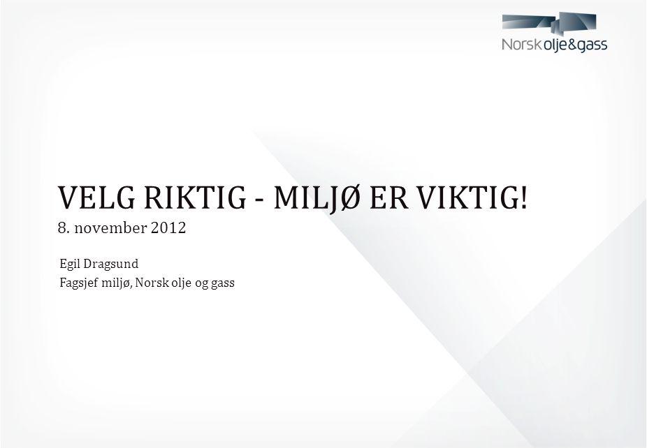 VELG RIKTIG - MILJØ ER VIKTIG! 8. november 2012 Egil Dragsund Fagsjef miljø, Norsk olje og gass