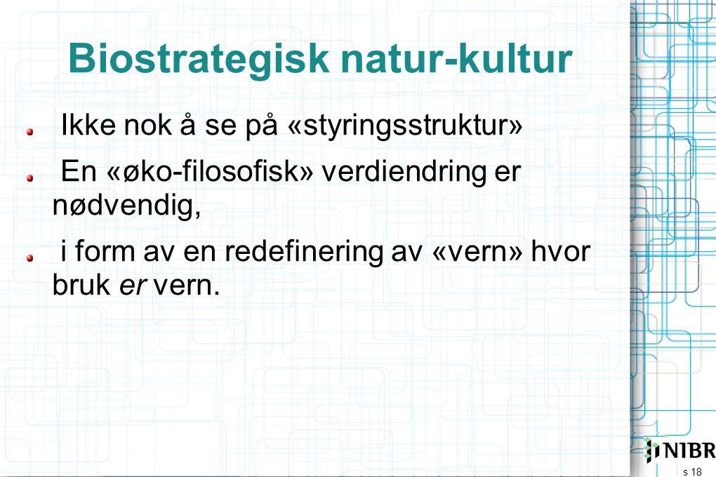 s 18 Biostrategisk natur-kultur Ikke nok å se på «styringsstruktur» En «øko-filosofisk» verdiendring er nødvendig, i form av en redefinering av «vern»