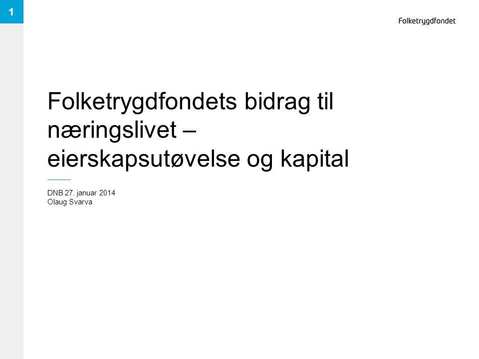 Folketrygdfondets bidrag til næringslivet – eierskapsutøvelse og kapital DNB 27. januar 2014 Olaug Svarva 1