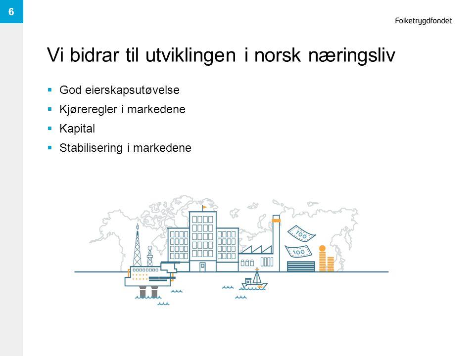 Vi bidrar til utviklingen i norsk næringsliv  God eierskapsutøvelse  Kjøreregler i markedene  Kapital  Stabilisering i markedene 6