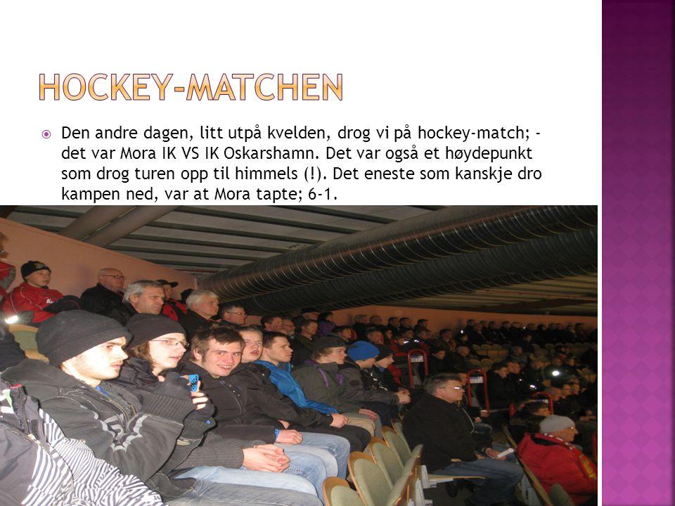  Den andre dagen, litt utpå kvelden, drog vi på hockey-match; - det var Mora IK VS IK Oskarshamn.