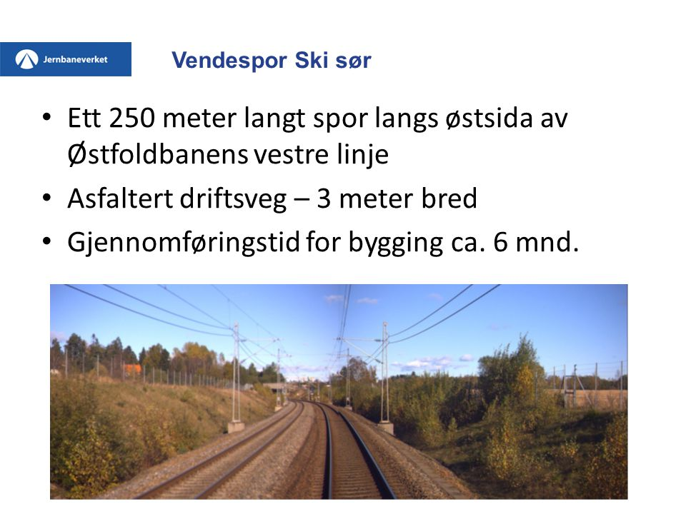 Vendespor Ski sør • Ett 250 meter langt spor langs østsida av Østfoldbanens vestre linje • Asfaltert driftsveg – 3 meter bred • Gjennomføringstid for bygging ca.