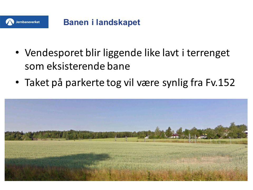 Banen i landskapet • Vendesporet blir liggende like lavt i terrenget som eksisterende bane • Taket på parkerte tog vil være synlig fra Fv.152