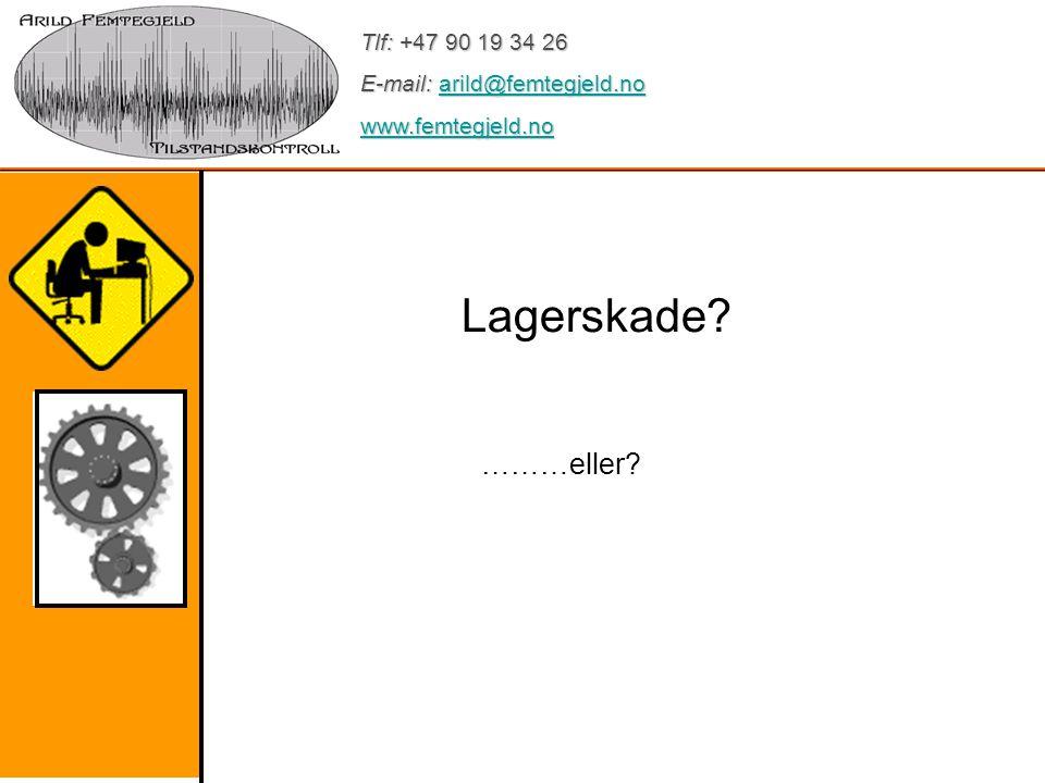 Tlf: +47 90 19 34 26 E-mail: arild@femtegjeld.no arild@femtegjeld.no www.femtegjeld.no Lagerskade? ………eller?