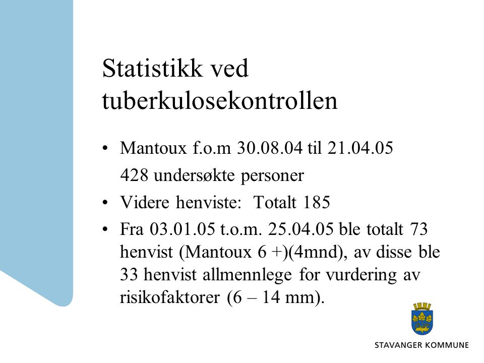 Statistikk ved tuberkulosekontrollen •Mantoux f.o.m 30.08.04 til 21.04.05 428 undersøkte personer •Videre henviste: Totalt 185 •Fra 03.01.05 t.o.m.