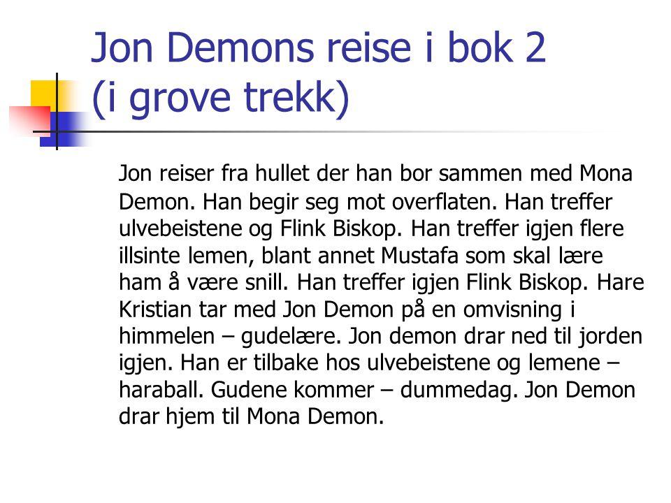 Jon Demons reise i bok 2 (i grove trekk) Jon reiser fra hullet der han bor sammen med Mona Demon. Han begir seg mot overflaten. Han treffer ulvebeiste