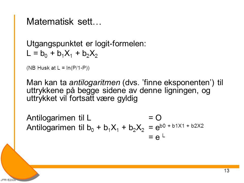 13 Matematisk sett… Utgangspunktet er logit-formelen: L = b 0 + b 1 X 1 + b 2 X 2 (NB Husk at L = ln(P/1-P)) Man kan ta antilogaritmen (dvs.