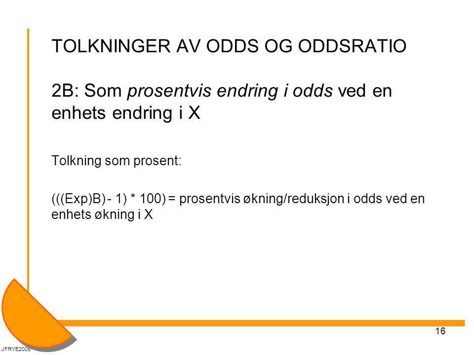 16 TOLKNINGER AV ODDS OG ODDSRATIO 2B: Som prosentvis endring i odds ved en enhets endring i X Tolkning som prosent: (((Exp)B) - 1) * 100) = prosentvis økning/reduksjon i odds ved en enhets økning i X JFRYE2005