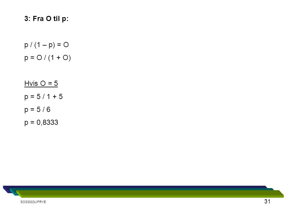 31 3: Fra O til p: p / (1 – p) = O p = O / (1 + O) Hvis O = 5 p = 5 / 1 + 5 p = 5 / 6 p = 0,8333 SOS3003/JFRYE