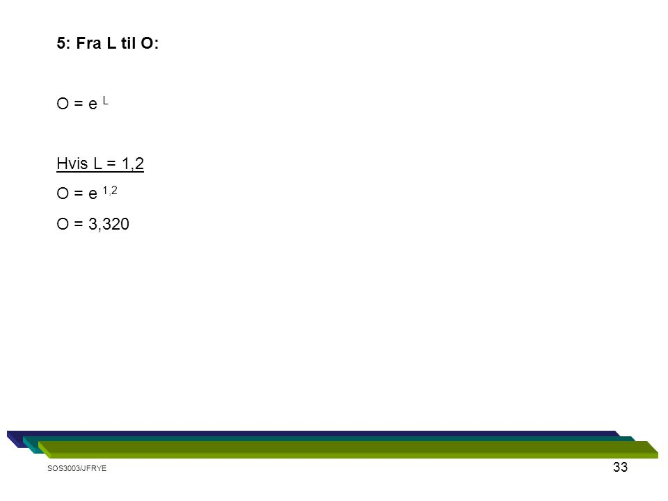 33 5: Fra L til O: O = e L Hvis L = 1,2 O = e 1,2 O = 3,320 SOS3003/JFRYE