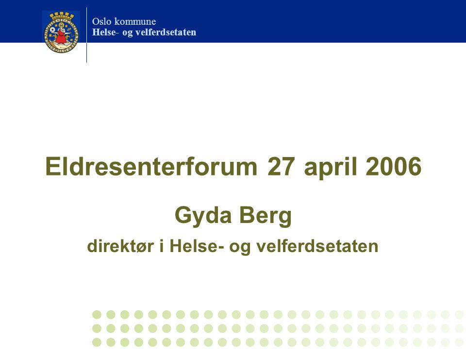 Oslo kommune Helse- og velferdsetaten Eldresenterforum 27 april 2006 Gyda Berg direktør i Helse- og velferdsetaten