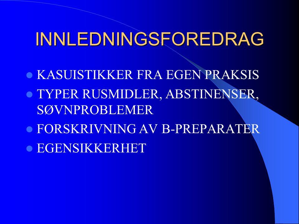 INNLEDNINGSFOREDRAG  KASUISTIKKER FRA EGEN PRAKSIS  TYPER RUSMIDLER, ABSTINENSER, SØVNPROBLEMER  FORSKRIVNING AV B-PREPARATER  EGENSIKKERHET