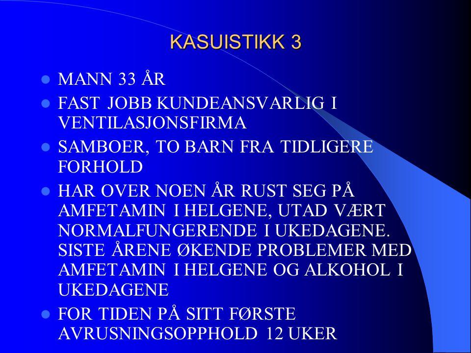 KASUISTIKK 3  MANN 33 ÅR  FAST JOBB KUNDEANSVARLIG I VENTILASJONSFIRMA  SAMBOER, TO BARN FRA TIDLIGERE FORHOLD  HAR OVER NOEN ÅR RUST SEG PÅ AMFET