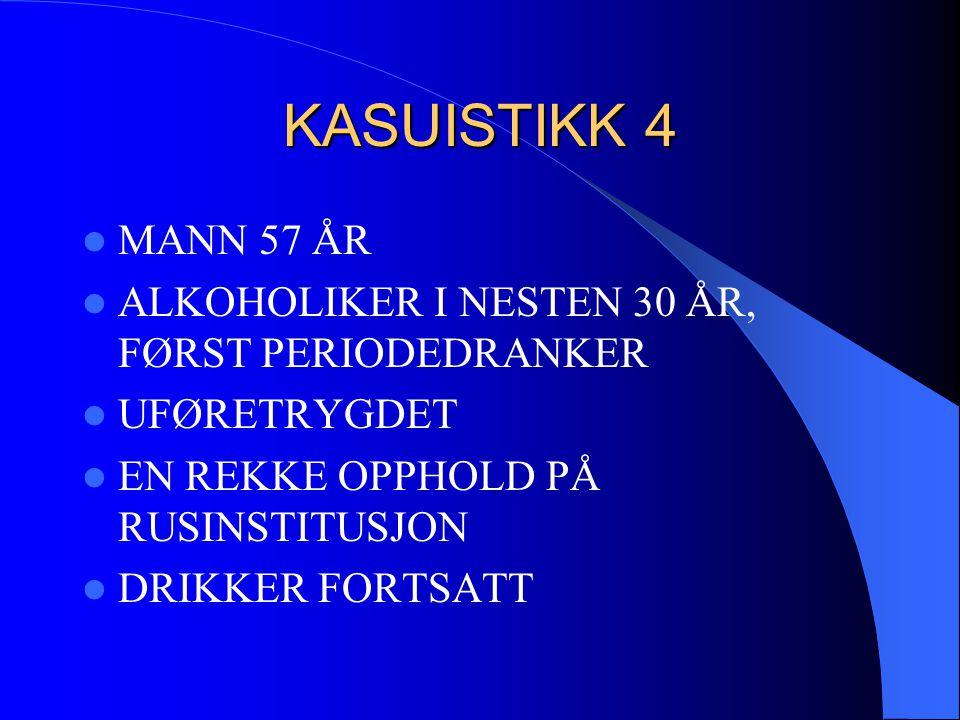 KASUISTIKK 4  MANN 57 ÅR  ALKOHOLIKER I NESTEN 30 ÅR, FØRST PERIODEDRANKER  UFØRETRYGDET  EN REKKE OPPHOLD PÅ RUSINSTITUSJON  DRIKKER FORTSATT