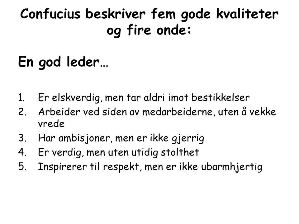 Confucius beskriver fem gode kvaliteter og fire onde: En god leder… 1.Er elskverdig, men tar aldri imot bestikkelser 2.Arbeider ved siden av medarbeid