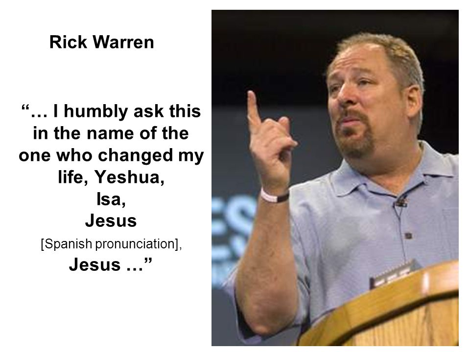 """… I humbly ask this in the name of the one who changed my life, Yeshua, Isa, Jesus [Spanish pronunciation], Jesus …"" Rick Warren"